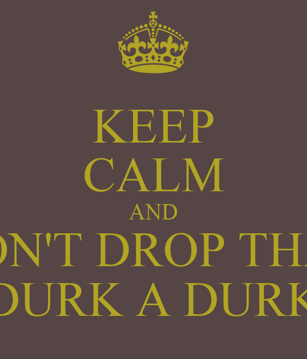 KEEP CALM AND DON'T DROP THAT DURK A DURK
