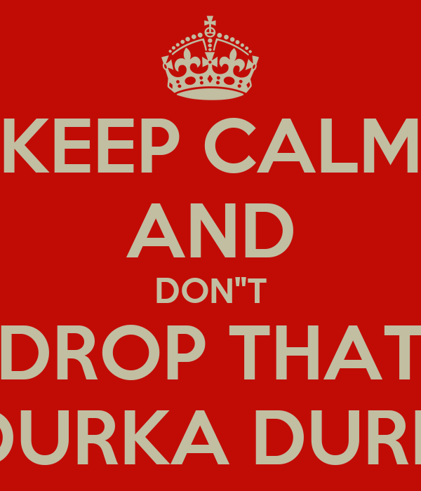 "KEEP CALM AND DON""T DROP THAT DURKA DURK"