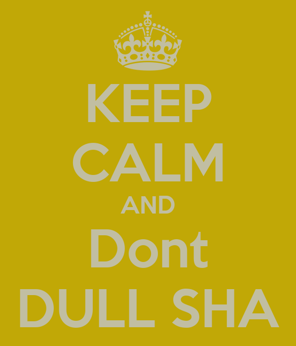 KEEP CALM AND Dont DULL SHA