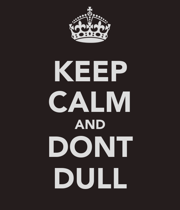 KEEP CALM AND DONT DULL