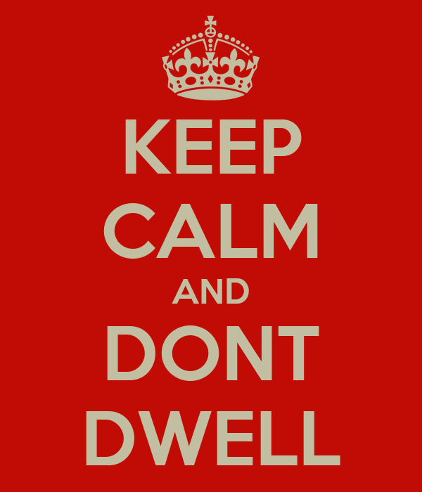 KEEP CALM AND DONT DWELL