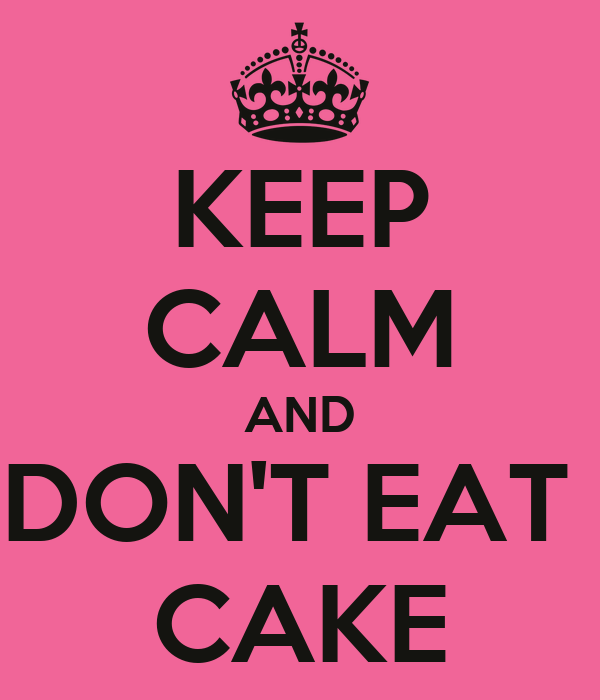 KEEP CALM AND DON'T EAT  CAKE
