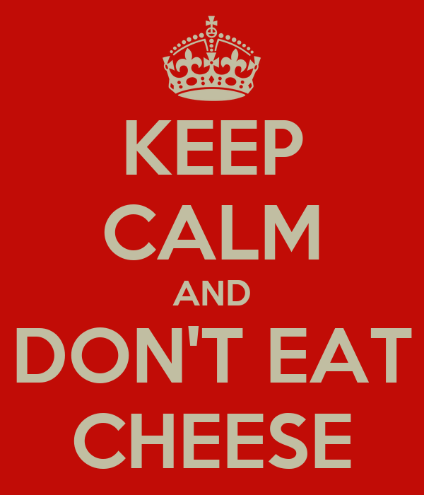 KEEP CALM AND DON'T EAT CHEESE