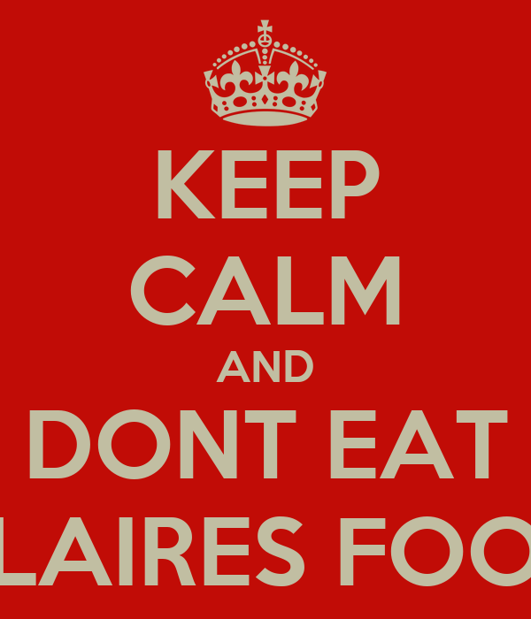 KEEP CALM AND DONT EAT CLAIRES FOOD