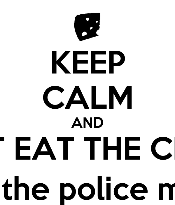 KEEP CALM AND DON'T EAT THE CHEESE (otherwise the police might come)