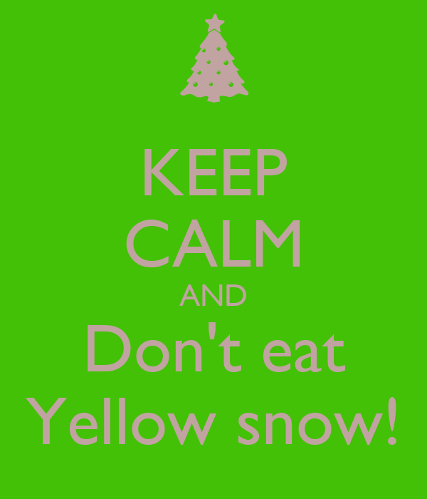 KEEP CALM AND Don't eat Yellow snow!