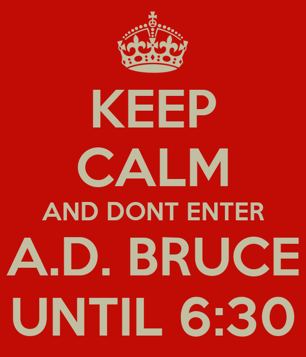 KEEP CALM AND DONT ENTER A.D. BRUCE UNTIL 6:30