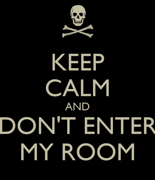 KEEP CALM AND DON'T ENTER MY ROOM