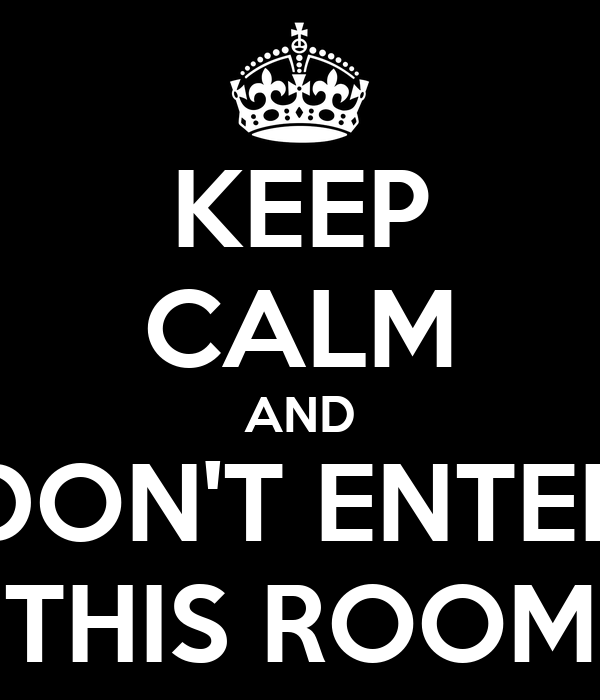 KEEP CALM AND DON'T ENTER THIS ROOM