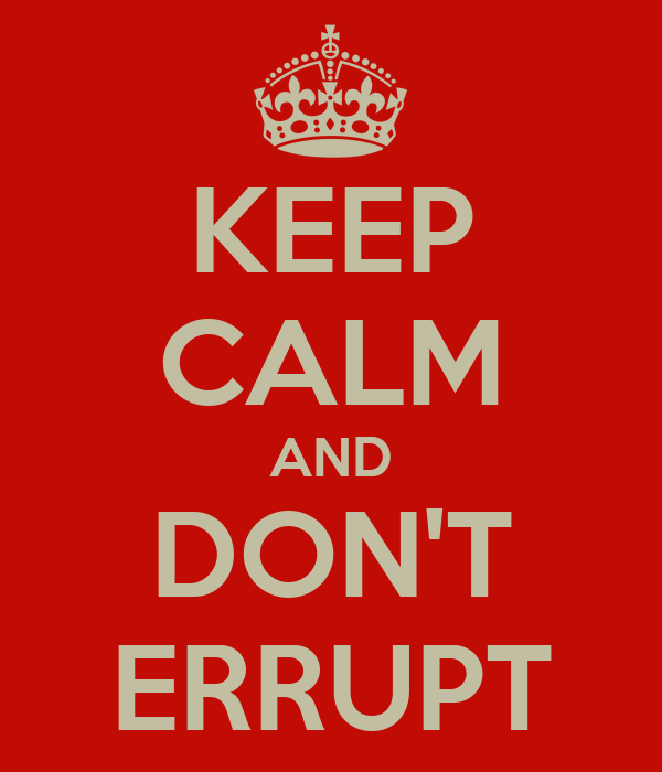 KEEP CALM AND DON'T ERRUPT