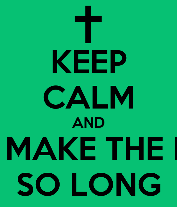 KEEP CALM AND DONT EVER MAKE THE KEEP CALM  SO LONG