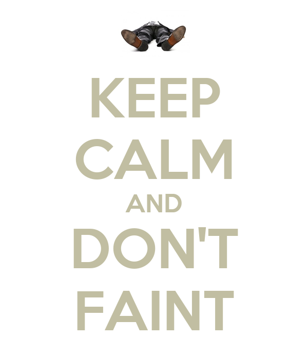 KEEP CALM AND DON'T FAINT