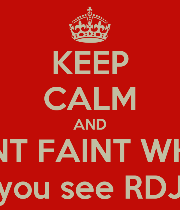 KEEP CALM AND DONT FAINT WHEN  you see RDJ