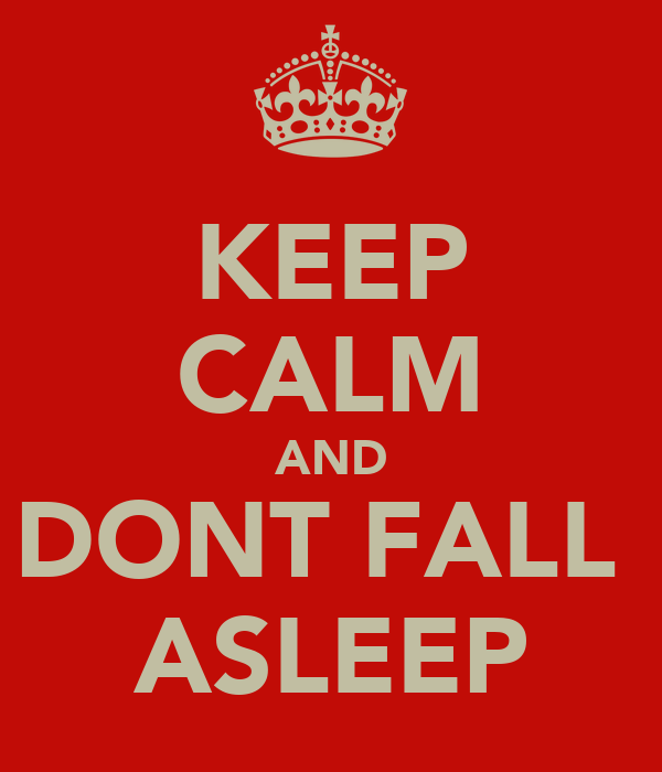 KEEP CALM AND DONT FALL  ASLEEP