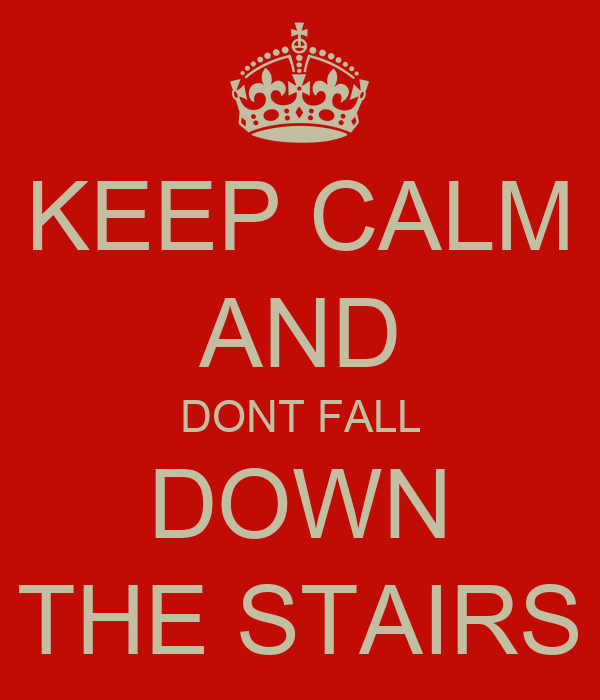 KEEP CALM AND DONT FALL DOWN THE STAIRS