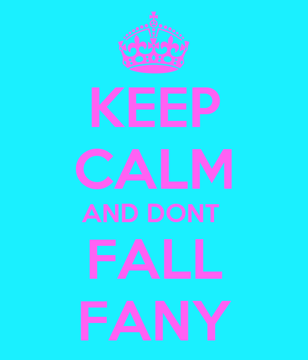 KEEP CALM AND DONT  FALL FANY