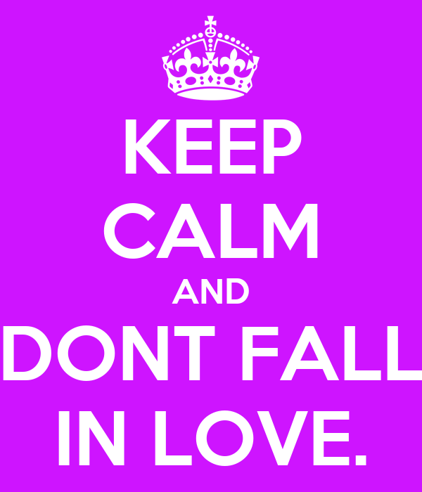 KEEP CALM AND DONT FALL IN LOVE.