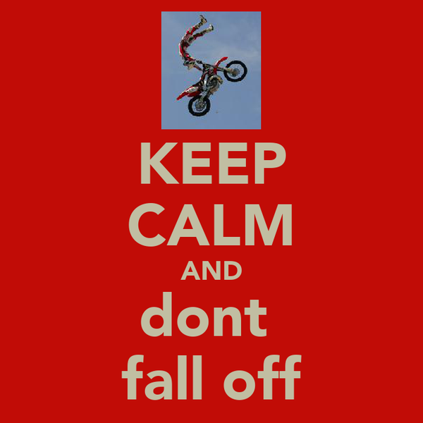 KEEP CALM AND dont  fall off