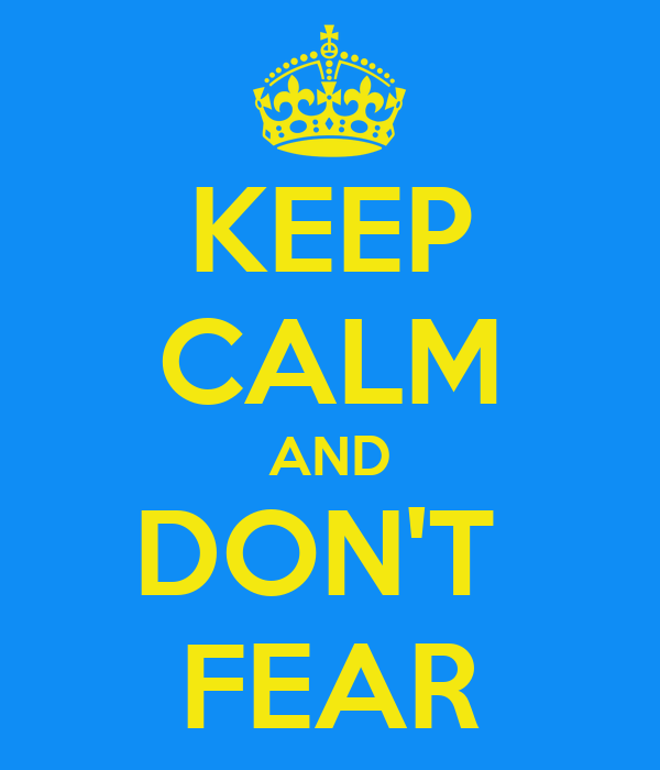 KEEP CALM AND DON'T  FEAR