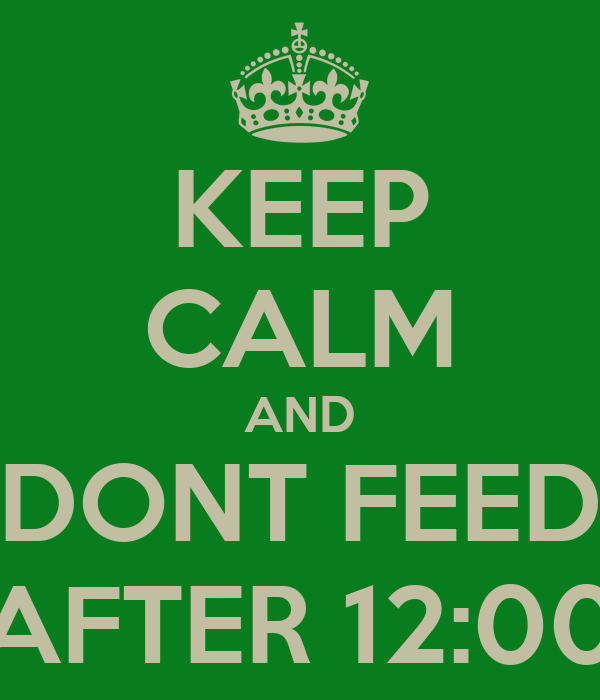 KEEP CALM AND DONT FEED AFTER 12:00