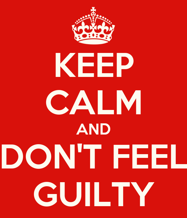 KEEP CALM AND DON'T FEEL GUILTY