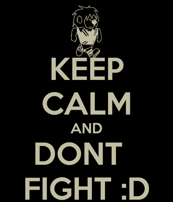 KEEP CALM AND DONT   FIGHT :D