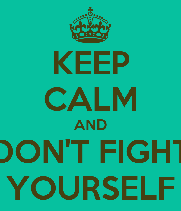 KEEP CALM AND DON'T FIGHT YOURSELF