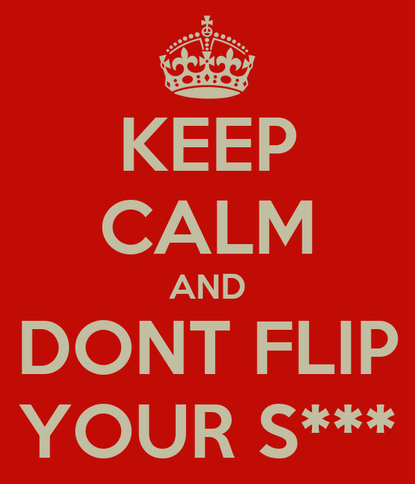KEEP CALM AND DONT FLIP YOUR S***