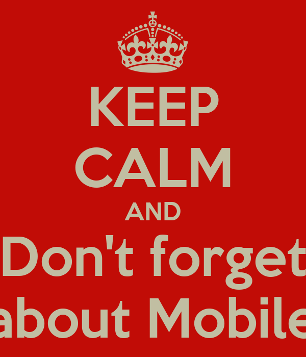 KEEP CALM AND Don't forget about Mobile