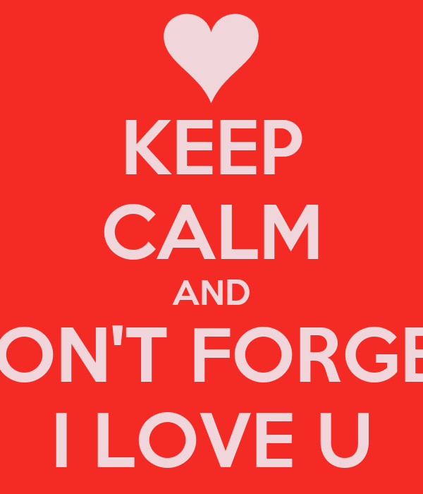 KEEP CALM AND DON'T FORGET I LOVE U