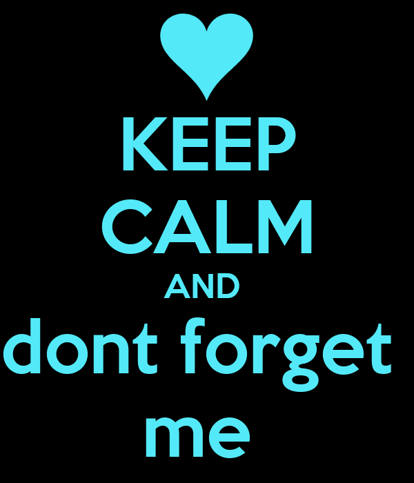 KEEP CALM AND  dont forget  me