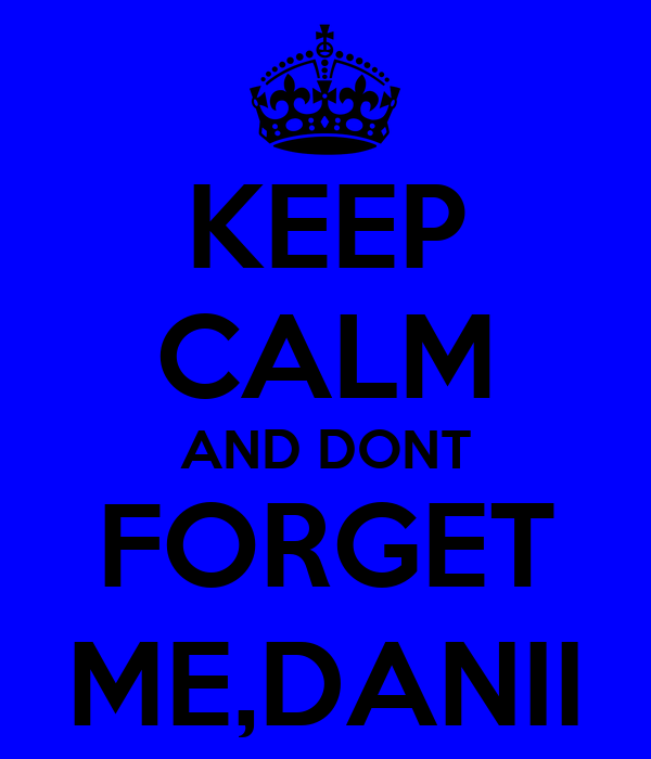 KEEP CALM AND DONT FORGET ME,DANII