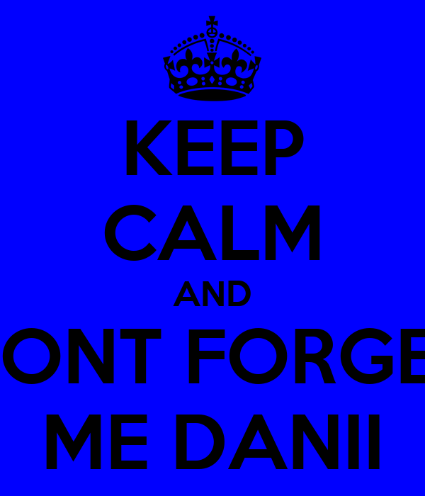 KEEP CALM AND DONT FORGET ME DANII