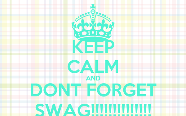 KEEP CALM AND DONT FORGET SWAG!!!!!!!!!!!!!!