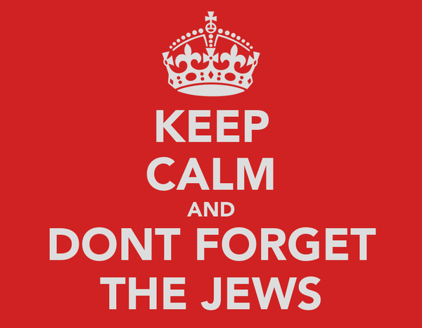 KEEP CALM AND DONT FORGET THE JEWS