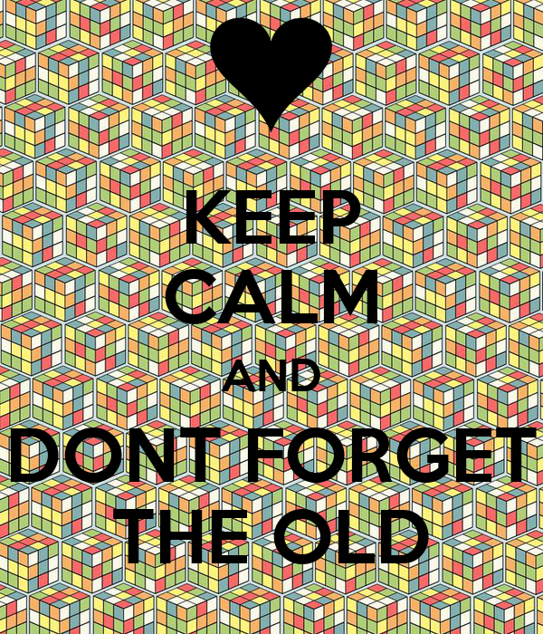 KEEP CALM AND DONT FORGET THE OLD