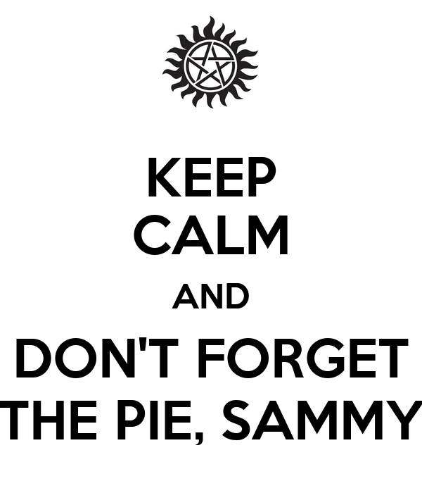 KEEP CALM AND DON'T FORGET THE PIE, SAMMY