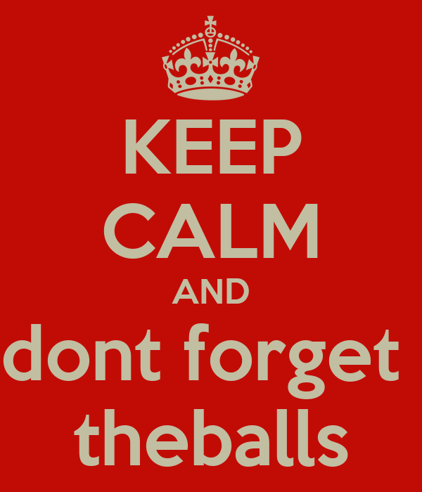 KEEP CALM AND dont forget  theballs