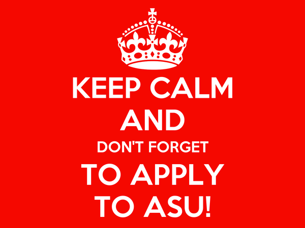 KEEP CALM AND DON'T FORGET TO APPLY TO ASU!