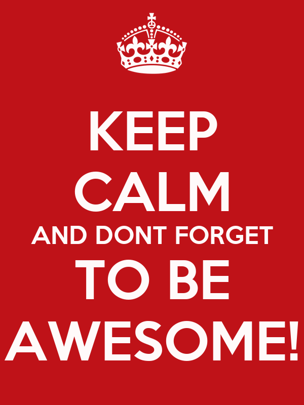 KEEP CALM AND DONT FORGET TO BE AWESOME!