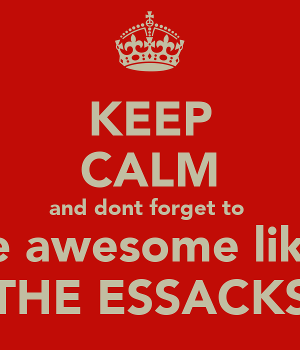 KEEP CALM and dont forget to  be awesome like  THE ESSACKS