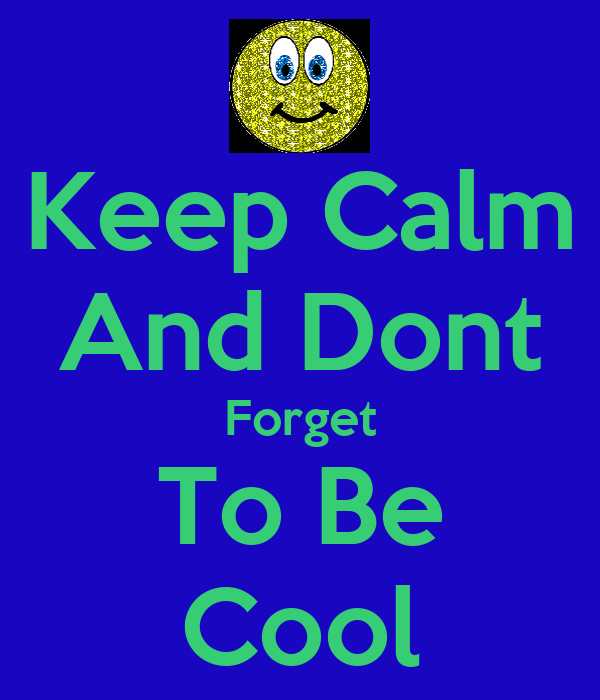 Keep Calm And Dont Forget To Be Cool