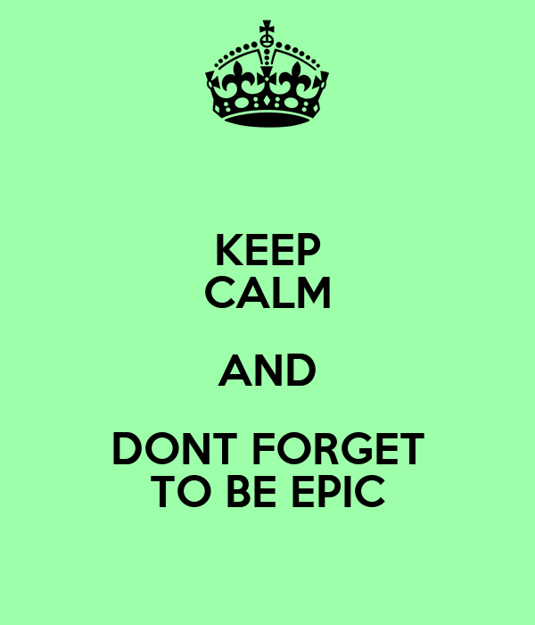 KEEP CALM AND DONT FORGET TO BE EPIC