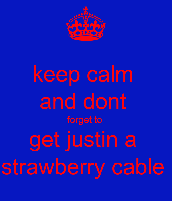keep calm  and dont  forget to  get justin a  strawberry cable