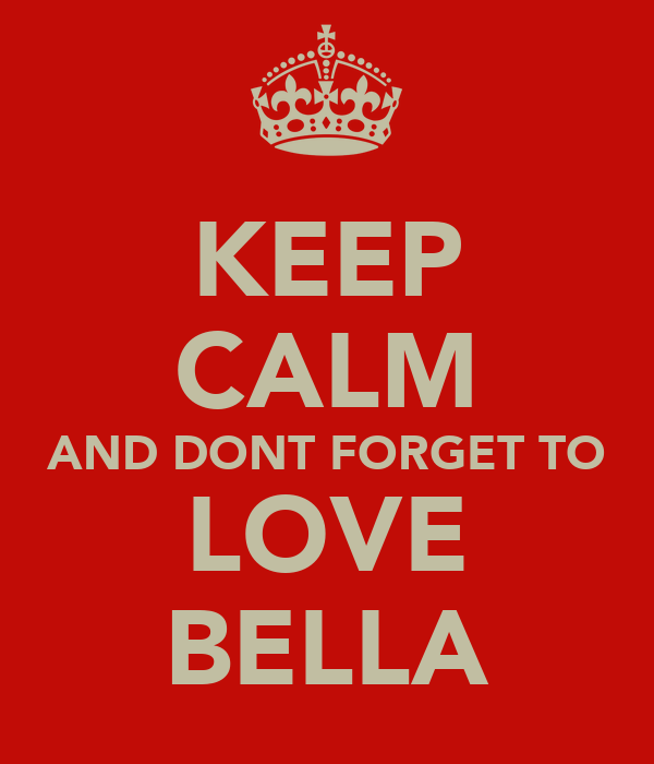 KEEP CALM AND DONT FORGET TO LOVE BELLA