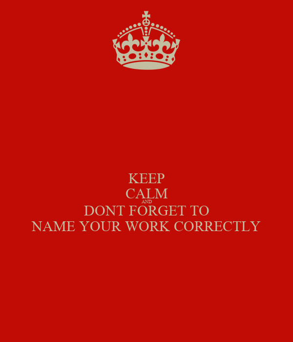 KEEP CALM AND DONT FORGET TO NAME YOUR WORK CORRECTLY