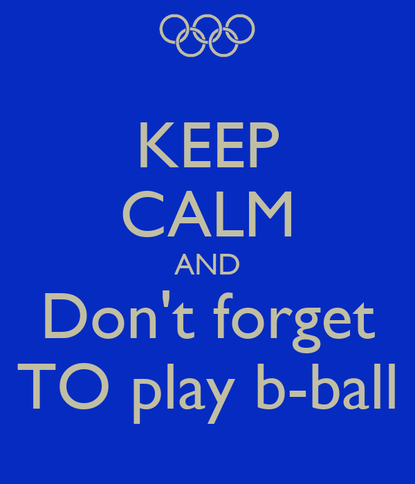 KEEP CALM AND Don't forget TO play b-ball
