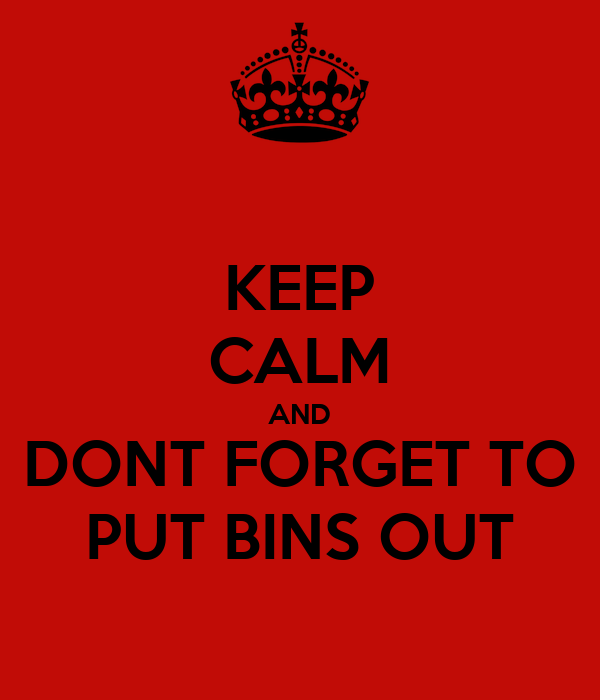 KEEP CALM AND DONT FORGET TO PUT BINS OUT