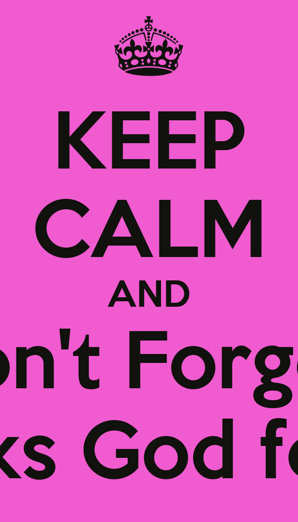 KEEP CALM AND Don't Forget   To thanks God for today