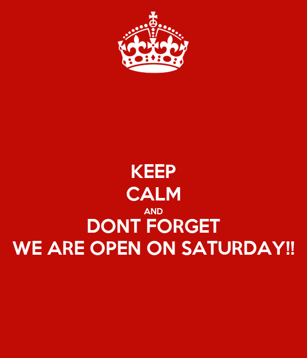 KEEP CALM AND DONT FORGET WE ARE OPEN ON SATURDAY!!
